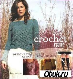 Книга Crochet Me - Designs to Fuel the Crochet Revolution.  Kim Werker