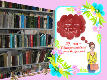 27 мая С днем библиотек! С праздником вас, дорогие коллеги!