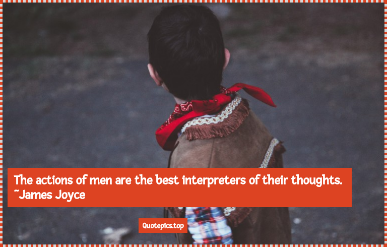 The actions of men are the best interpreters of their thoughts. ~James Joyce