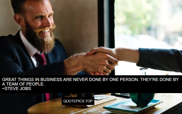 Great things in business are never done by one person. They're done by a team of people. ~Steve Jobs
