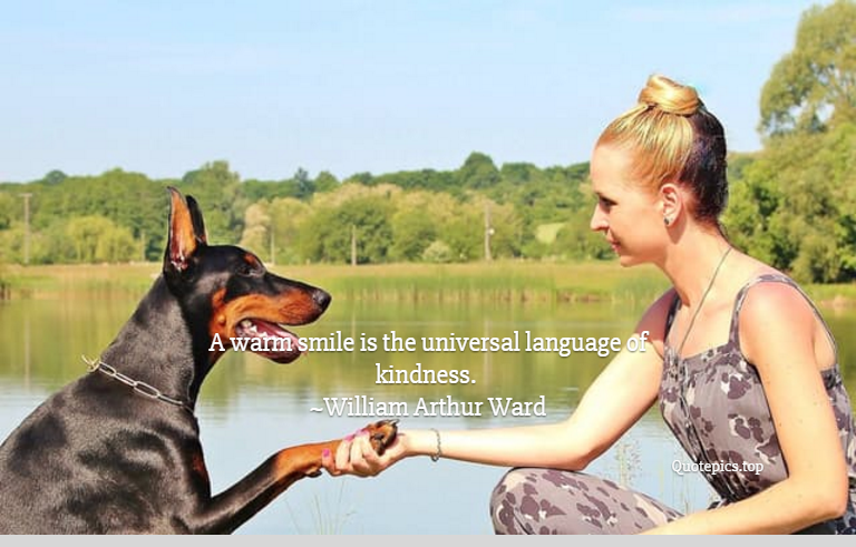 A warm smile is the universal language of kindness. ~William Arthur Ward