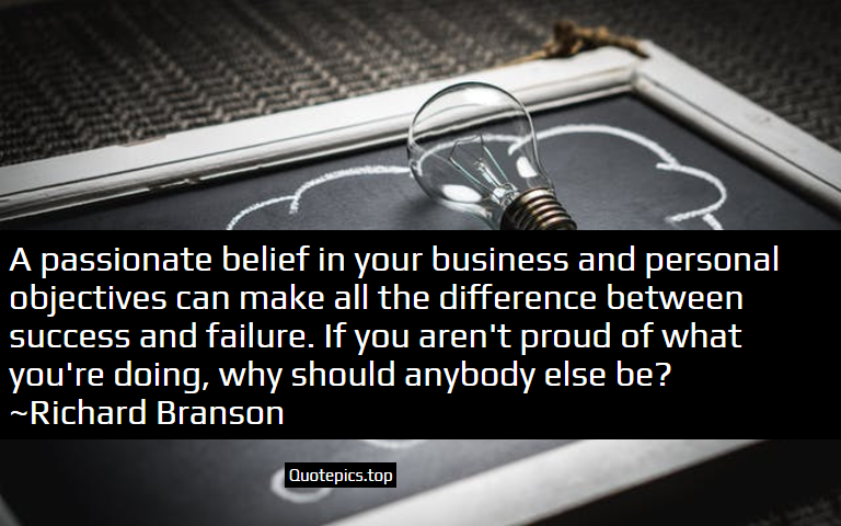 A passionate belief in your business and personal objectives can make all the difference between success and failure. If you aren't proud of what you're doing, why should anybody else be? ~Richard Branson