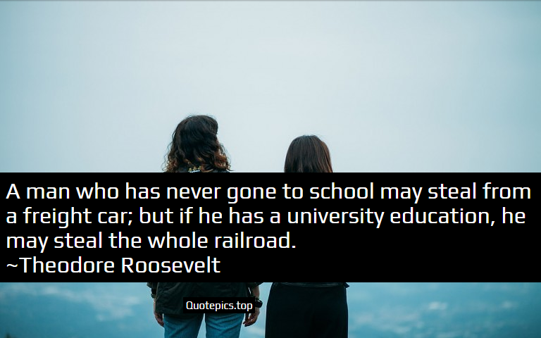 A man who has never gone to school may steal from a freight car; but if he has a university education, he may steal the whole railroad. ~Theodore Roosevelt