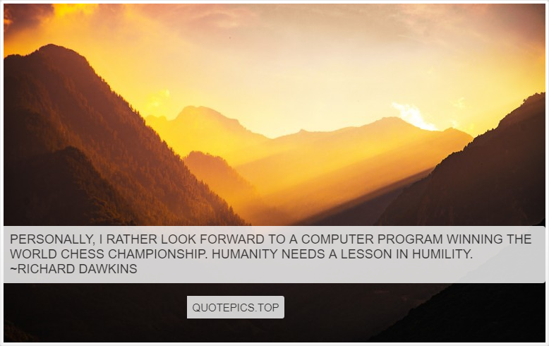 Personally, I rather look forward to a computer program winning the world chess championship. Humanity needs a lesson in humility. ~Richard Dawkins