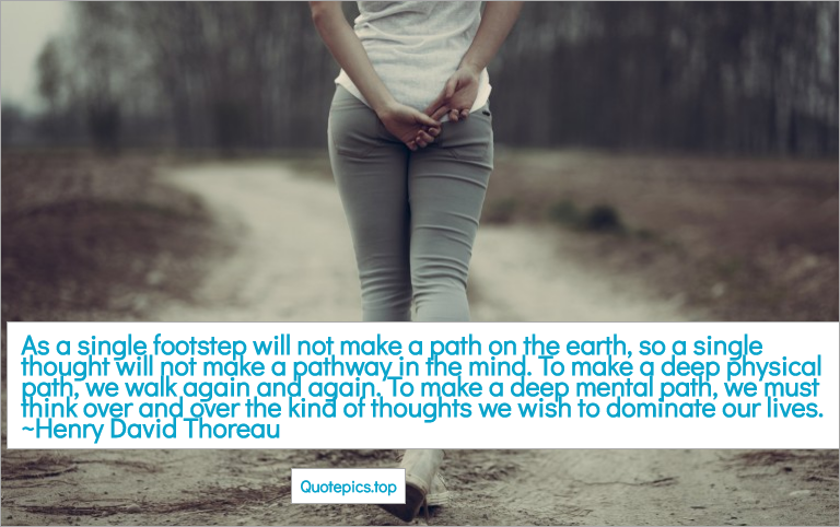 As a single footstep will not make a path on the earth, so a single thought will not make a pathway in the mind. To make a deep physical path, we walk again and again. To make a deep mental path, we must think over and over the kind of thoughts we wish to dominate our lives ~Henry David Thoreau
