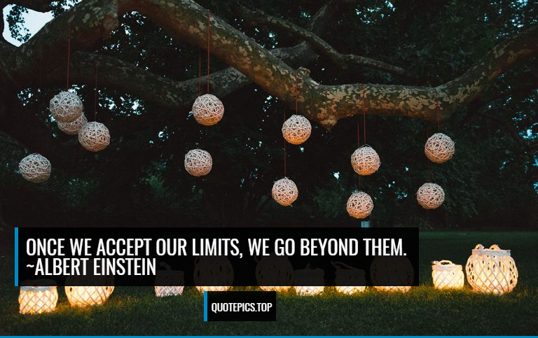 Once we accept our limits, we go beyond them. ~Albert Einstein