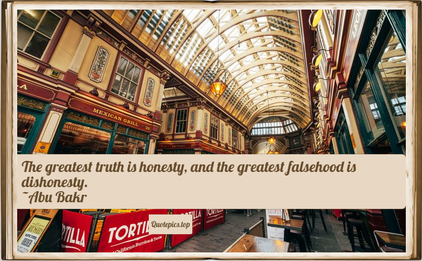 The greatest truth is honesty, and the greatest falsehood is dishonesty. ~Abu Bakr