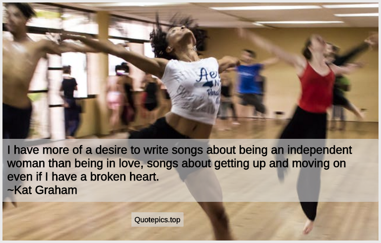 I have more of a desire to write songs about being an independent woman than being in love, songs about getting up and moving on even if I have a broken heart. ~Kat Graham