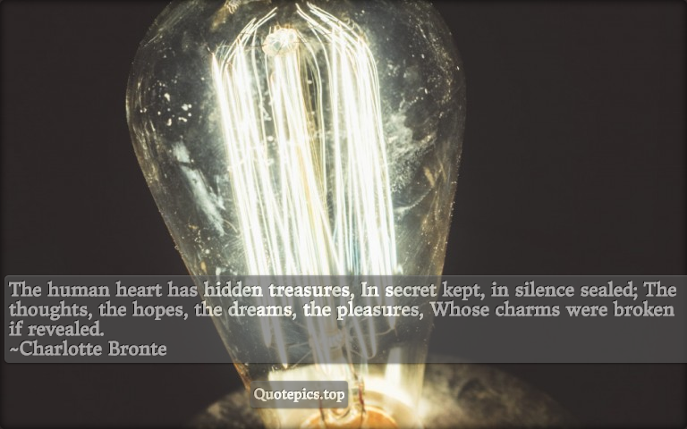 The human heart has hidden treasures, In secret kept, in silence sealed; The thoughts, the hopes, the dreams, the pleasures, Whose charms were broken if revealed. ~Charlotte Bronte