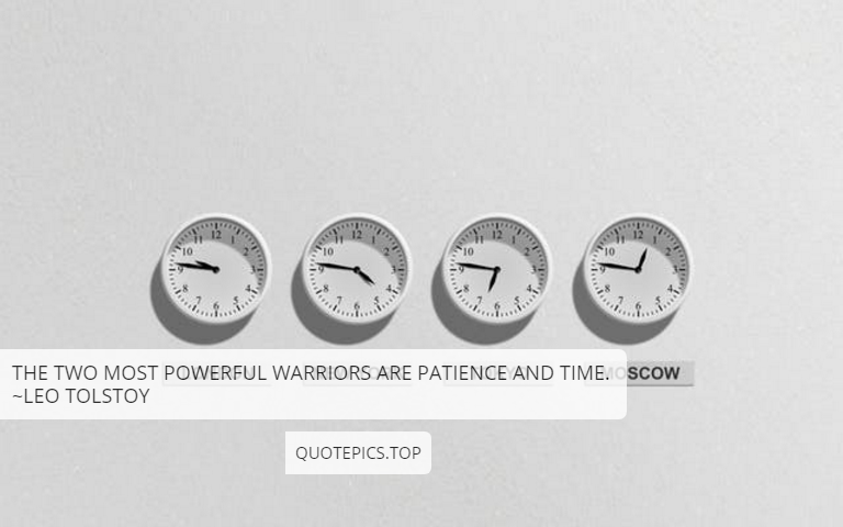 The two most powerful warriors are patience and time. ~Leo Tolstoy