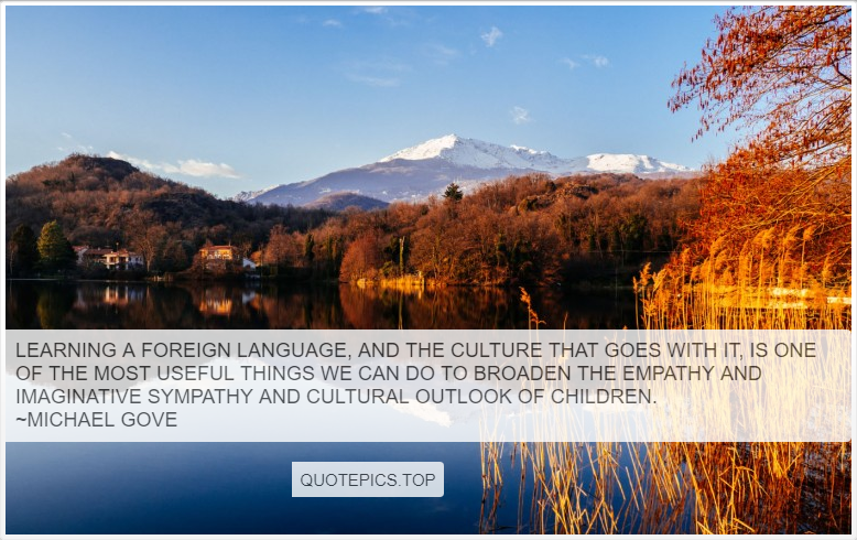 Learning a foreign language, and the culture that goes with it, is one of the most useful things we can do to broaden the empathy and imaginative sympathy and cultural outlook of children. ~Michael Gove