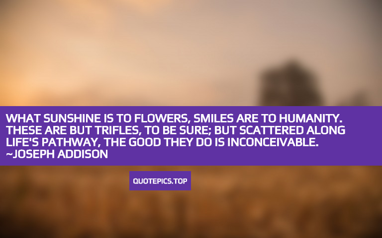 What sunshine is to flowers, smiles are to humanity. These are but trifles, to be sure; but scattered along life's pathway, the good they do is inconceivable. ~Joseph Addison