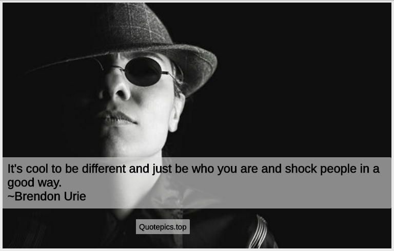 It's cool to be different and just be who you are and shock people in a good way. ~Brendon Urie