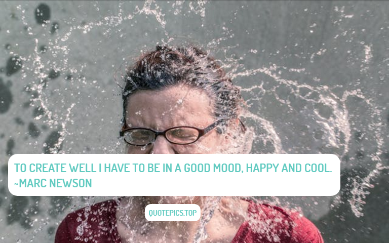 To create well I have to be in a good mood, happy and cool. ~Marc Newson