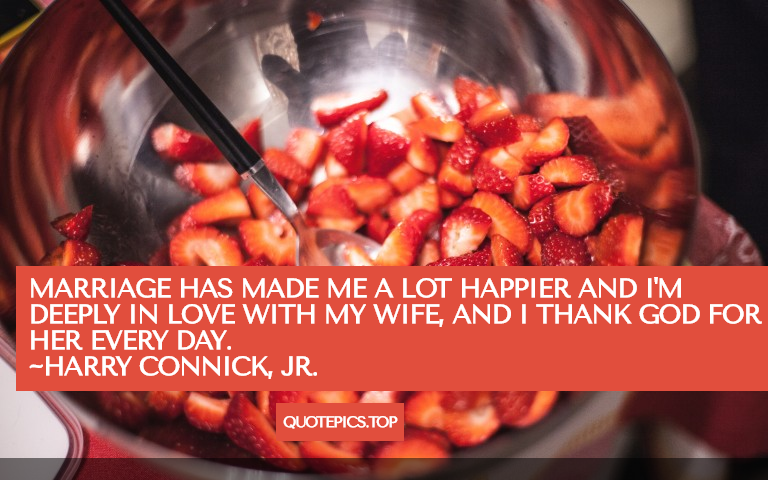 Marriage has made me a lot happier and I'm deeply in love with my wife, and I thank God for her every day. ~Harry Connick, Jr.