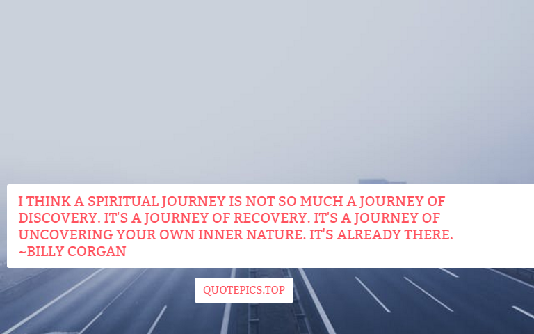 I think a spiritual journey is not so much a journey of discovery. It's a journey of recovery. It's a journey of uncovering your own inner nature. It's already there. ~Billy Corgan