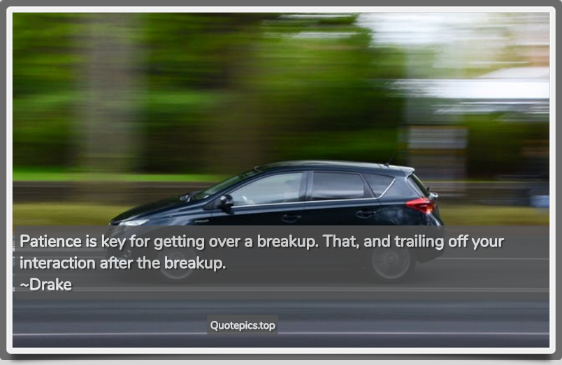 Patience is key for getting over a breakup. That, and trailing off your interaction after the breakup. ~Drake