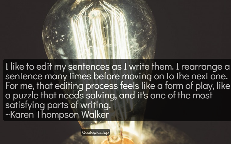 I like to edit my sentences as I write them. I rearrange a sentence many times before moving on to the next one. For me, that editing process feels like a form of play, like a puzzle that needs solving, and it's one of the most satisfying parts of writing. ~Karen Thompson Walker