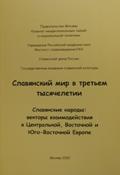 Славянский мир в третьем тысячелетии. Славянские народы: векторы взаимодействия в Центральной, Восточной и Юго-Восточной Европе. М., 2010