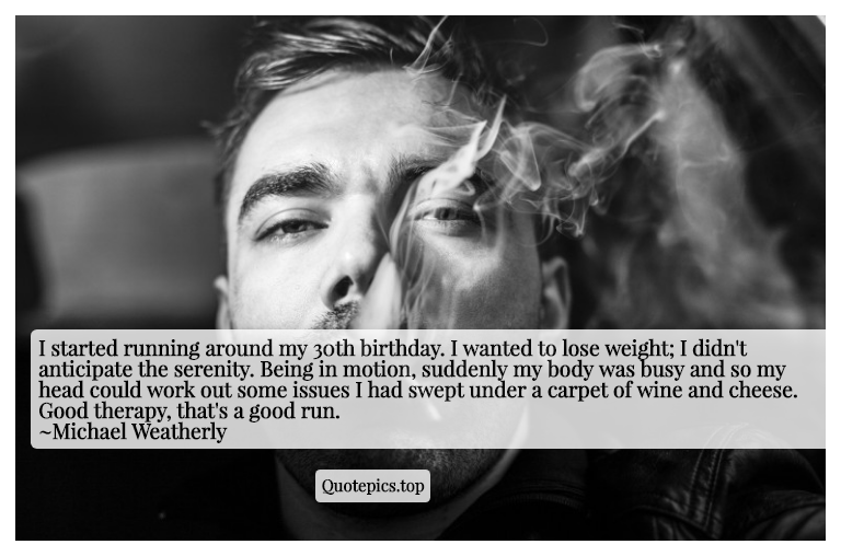 I started running around my 30th birthday. I wanted to lose weight; I didn't anticipate the serenity. Being in motion, suddenly my body was busy and so my head could work out some issues I had swept under a carpet of wine and cheese. Good therapy, that's a good run. ~Michael Weatherly