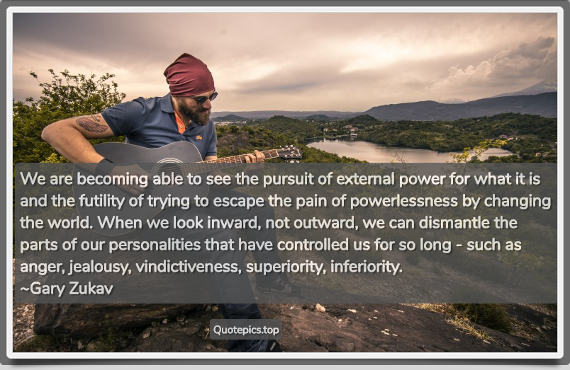 We are becoming able to see the pursuit of external power for what it is and the futility of trying to escape the pain of powerlessness by changing the world. When we look inward, not outward, we can dismantle the parts of our personalities that have controlled us for so long - such as anger, jealousy, vindictiveness, superiority, inferiority. ~Gary Zukav