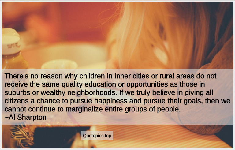 There's no reason why children in inner cities or rural areas do not receive the same quality education or opportunities as those in suburbs or wealthy neighborhoods. If we truly believe in giving all citizens a chance to pursue happiness and pursue their goals, then we cannot continue to marginalize entire groups of people. ~Al Sharpton