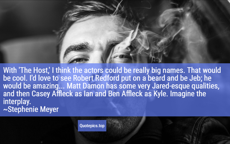 With 'The Host,' I think the actors could be really big names. That would be cool. I'd love to see Robert Redford put on a beard and be Jeb; he would be amazing... Matt Damon has some very Jared-esque qualities, and then Casey Affleck as Ian and Ben Affleck as Kyle. Imagine the interplay. ~Stephenie Meyer