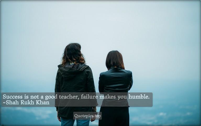 Success is not a good teacher, failure makes you humble. ~Shah Rukh Khan