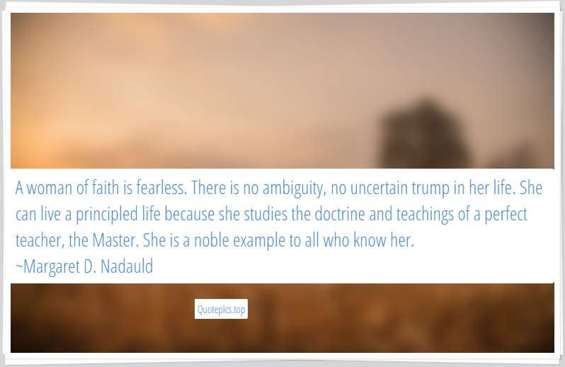A woman of faith is fearless. There is no ambiguity, no uncertain trump in her life. She can live a principled life because she studies the doctrine and teachings of a perfect teacher, the Master. She is a noble example to all who know her. ~Margaret D. Nadauld