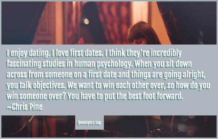 I enjoy dating. I love first dates. I think they're incredibly fascinating studies in human psychology. When you sit down across from someone on a first date and things are going alright, you talk objectives. We want to win each other over, so how do you win someone over? You have to put the best foot forward. ~Chris Pine