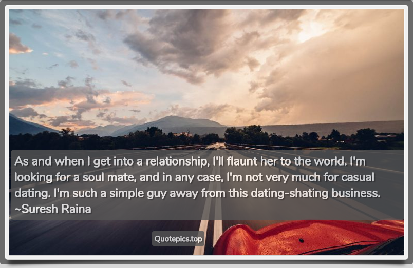 As and when I get into a relationship, I'll flaunt her to the world. I'm looking for a soul mate, and in any case, I'm not very much for casual dating. I'm such a simple guy away from this dating-shating business. ~Suresh Raina