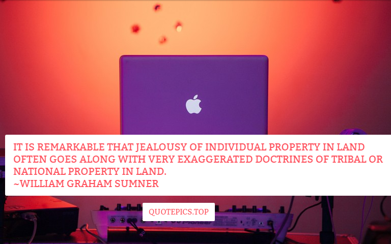It is remarkable that jealousy of individual property in land often goes along with very exaggerated doctrines of tribal or national property in land. ~William Graham Sumner