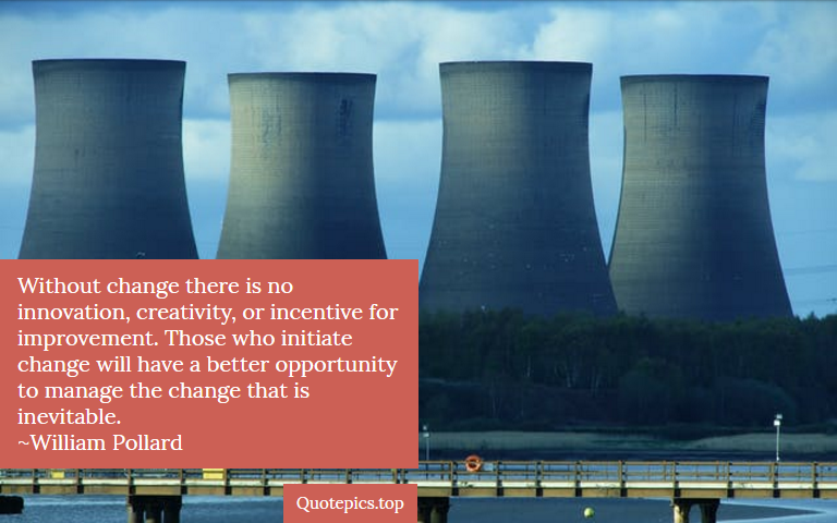 Without change there is no innovation, creativity, or incentive for improvement. Those who initiate change will have a better opportunity to manage the change that is inevitable. ~William Pollard