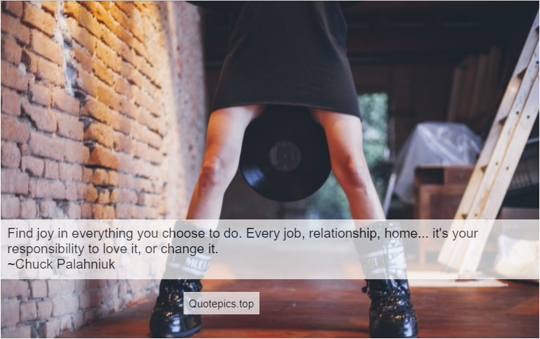 Find joy in everything you choose to do. Every job, relationship, home... it's your responsibility to love it, or change it. ~Chuck Palahniuk