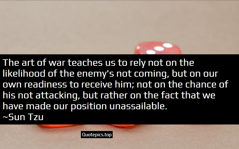 The art of war teaches us to rely not on the likelihood of the enemy's not coming, but on our own readiness to receive him; not on the chance of his not attacking, but rather on the fact that we have made our position unassailable. ~Sun Tzu