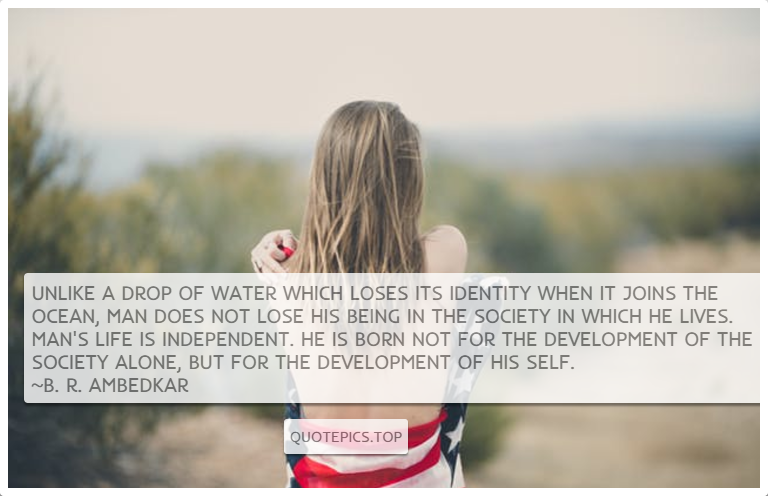 Unlike a drop of water which loses its identity when it joins the ocean, man does not lose his being in the society in which he lives. Man's life is independent. He is born not for the development of the society alone, but for the development of his self. ~B. R. Ambedkar