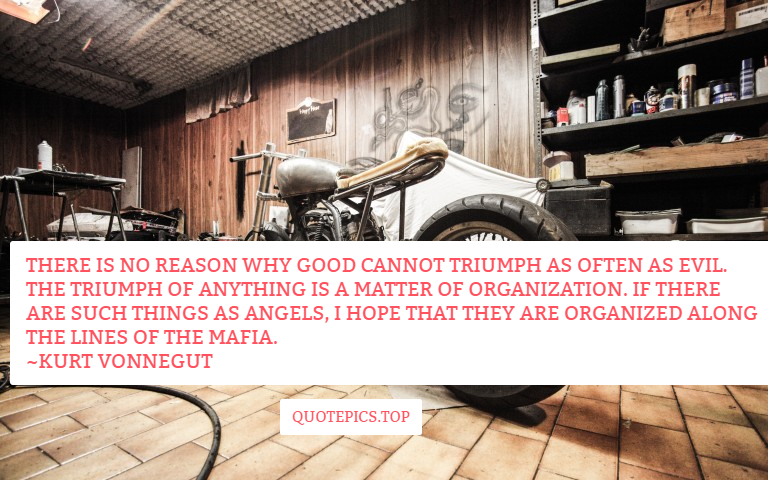There is no reason why good cannot triumph as often as evil. The triumph of anything is a matter of organization. If there are such things as angels, I hope that they are organized along the lines of the Mafia. ~Kurt Vonnegut