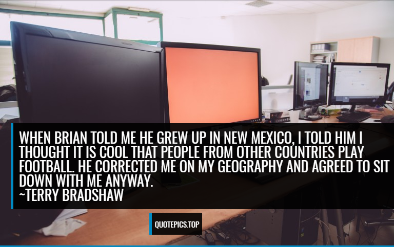 When Brian told me he grew up in New Mexico, I told him I thought it is cool that people from other countries play football. He corrected me on my geography and agreed to sit down with me anyway. ~Terry Bradshaw