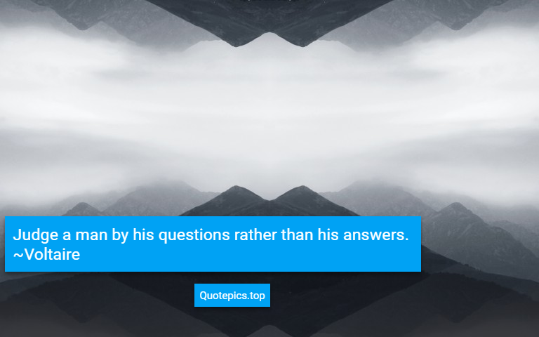 Judge a man by his questions rather than his answers. ~Voltaire
