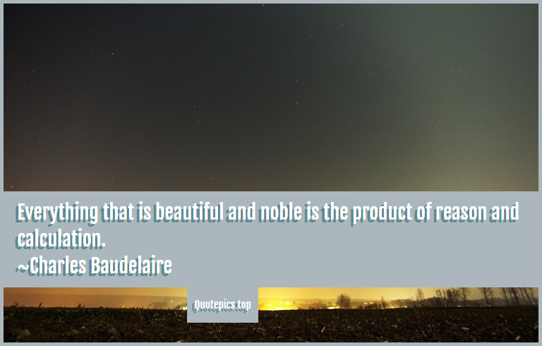 Everything that is beautiful and noble is the product of reason and calculation. ~Charles Baudelaire