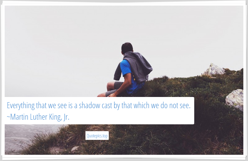 Everything that we see is a shadow cast by that which we do not see. ~Martin Luther King, Jr.