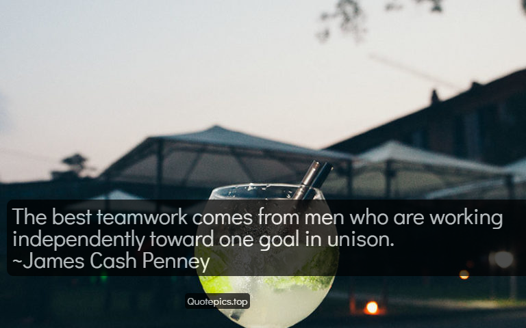 The best teamwork comes from men who are working independently toward one goal in unison. ~James Cash Penney