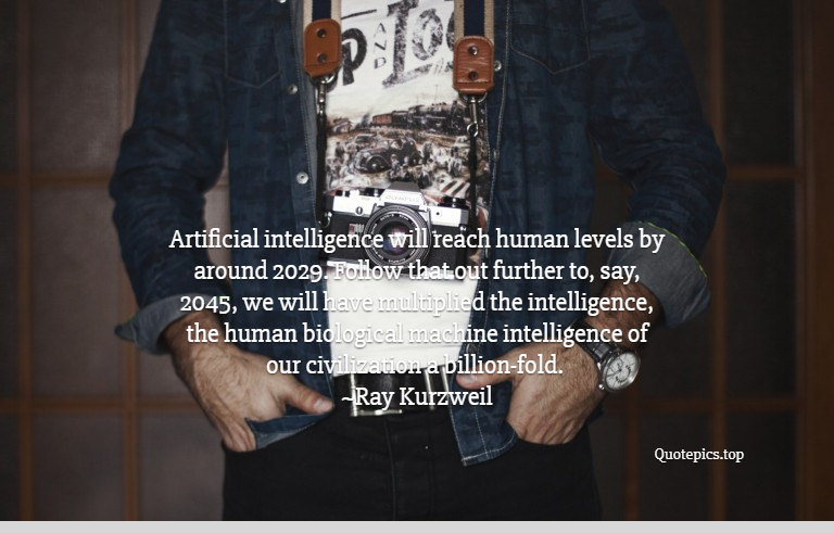 Artificial intelligence will reach human levels by around 2029. Follow that out further to, say, 2045, we will have multiplied the intelligence, the human biological machine intelligence of our civilization a billion-fold. ~Ray Kurzweil