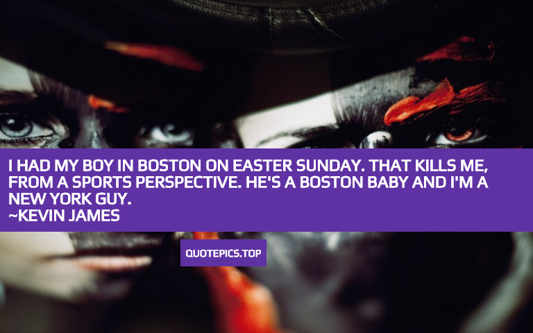 I had my boy in Boston on Easter Sunday. That kills me, from a sports perspective. He's a Boston baby and I'm a New York guy. ~Kevin James