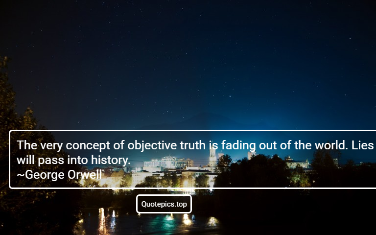 The very concept of objective truth is fading out of the world. Lies will pass into history. ~George Orwell