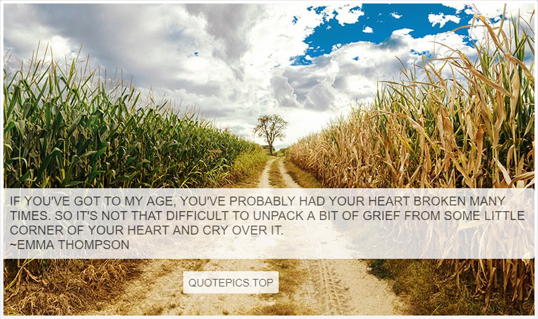 If you've got to my age, you've probably had your heart broken many times. So it's not that difficult to unpack a bit of grief from some little corner of your heart and cry over it. ~Emma Thompson
