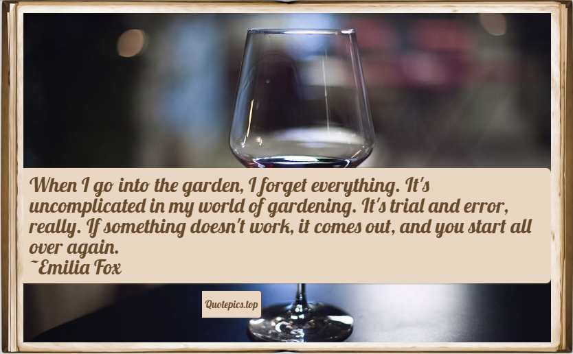 When I go into the garden, I forget everything. It's uncomplicated in my world of gardening. It's trial and error, really. If something doesn't work, it comes out, and you start all over again. ~Emilia Fox