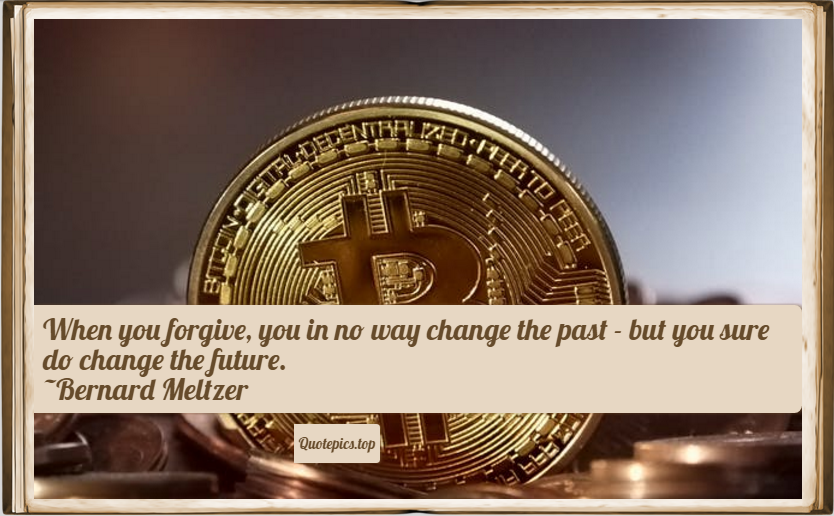 When you forgive, you in no way change the past - but you sure do change the future. ~Bernard Meltzer