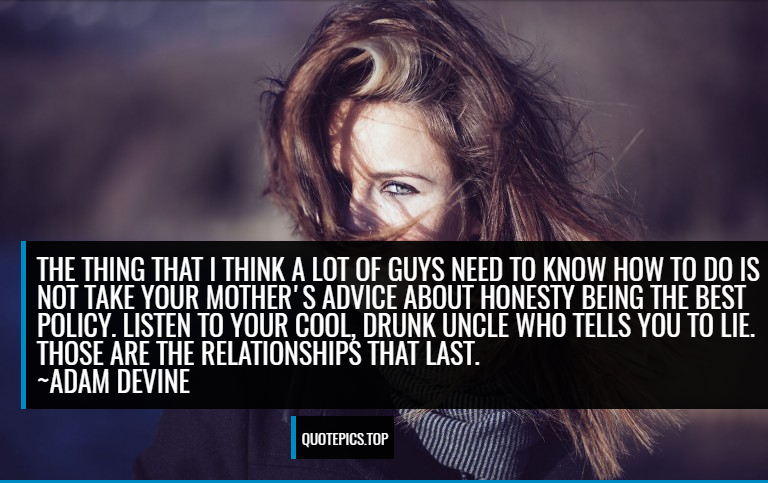 The thing that I think a lot of guys need to know how to do is not take your mother's advice about honesty being the best policy. Listen to your cool, drunk uncle who tells you to lie. Those are the relationships that last. ~Adam DeVine