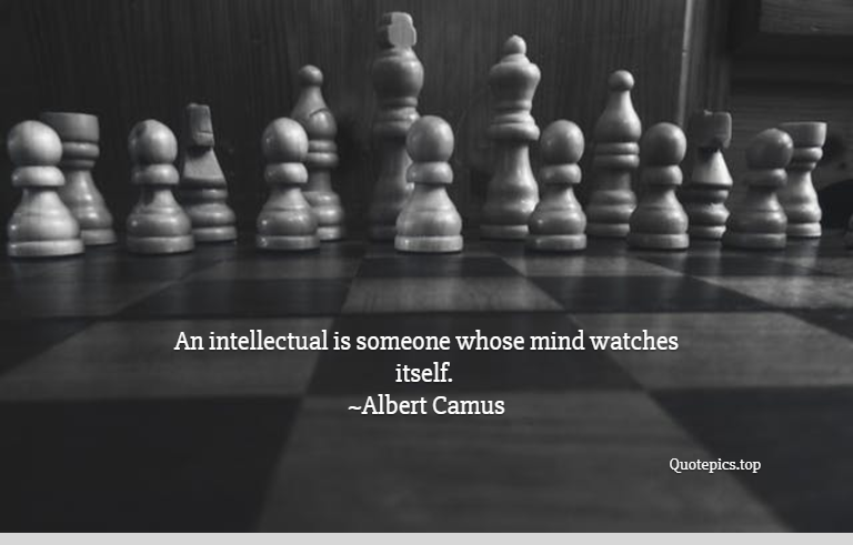 An intellectual is someone whose mind watches itself. ~Albert Camus